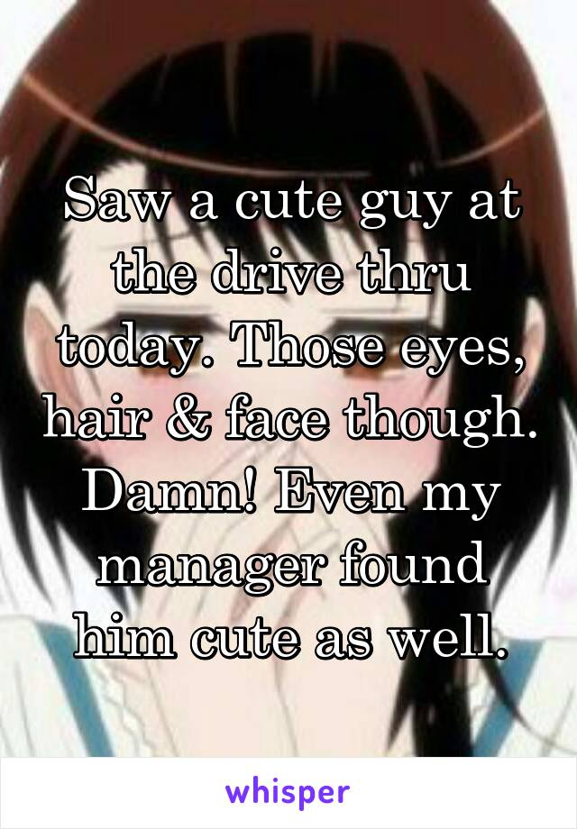 Saw a cute guy at the drive thru today. Those eyes, hair & face though. Damn! Even my manager found him cute as well.