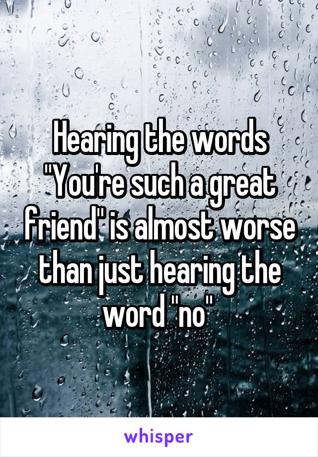 "Hearing the words ""You're such a great friend"" is almost worse than just hearing the word ""no"""