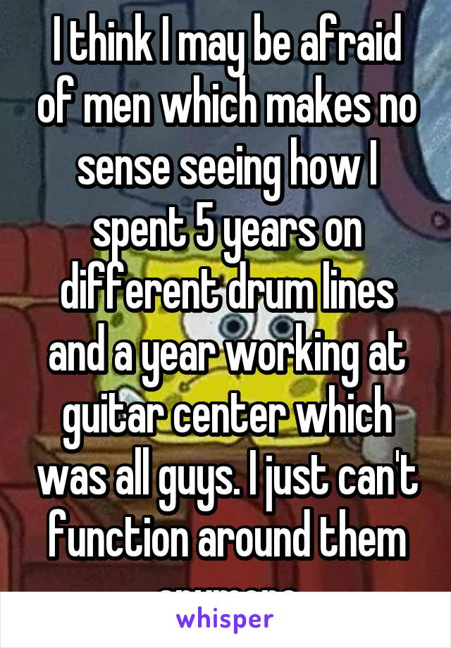 I think I may be afraid of men which makes no sense seeing how I spent 5 years on different drum lines and a year working at guitar center which was all guys. I just can't function around them anymore