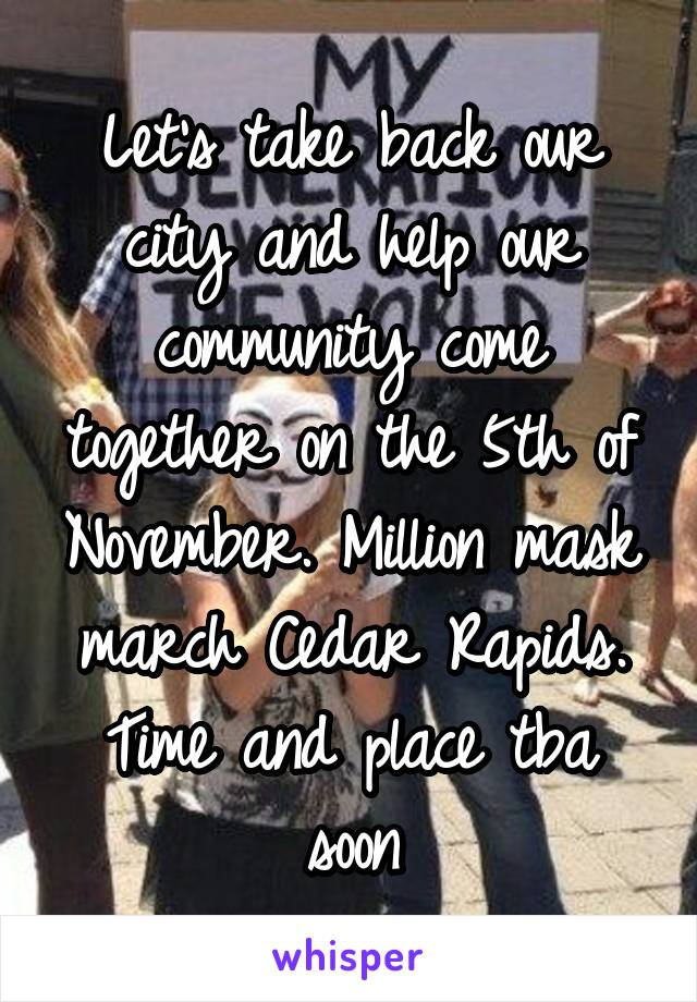 Let's take back our city and help our community come together on the 5th of November. Million mask march Cedar Rapids. Time and place tba soon