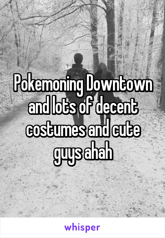 Pokemoning Downtown and lots of decent costumes and cute guys ahah