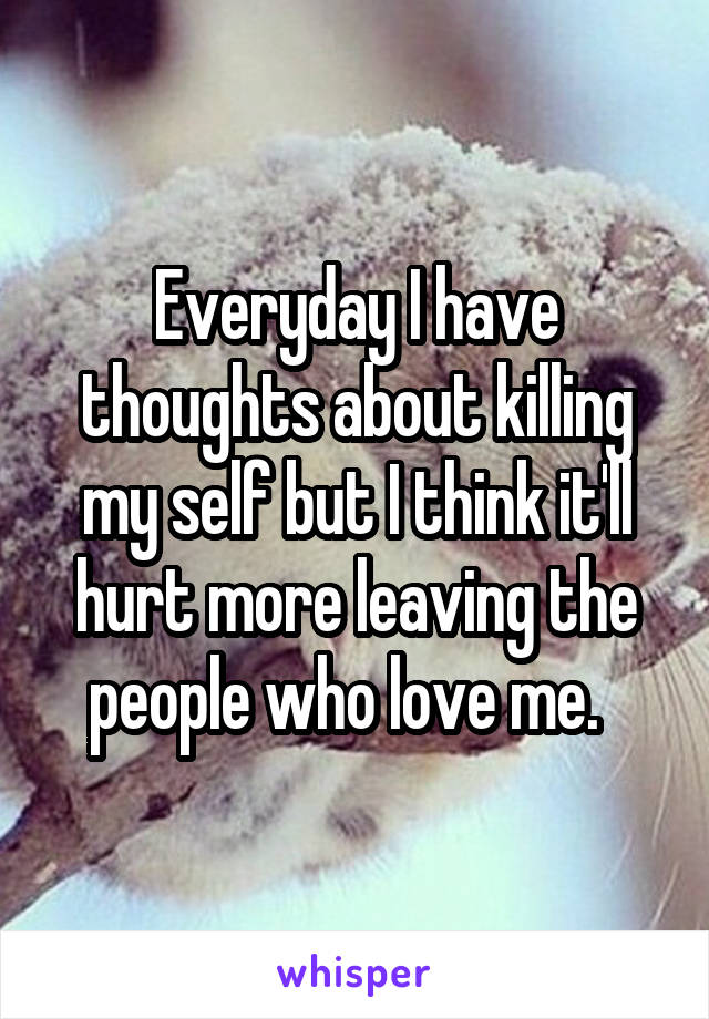 Everyday I have thoughts about killing my self but I think it'll hurt more leaving the people who love me.
