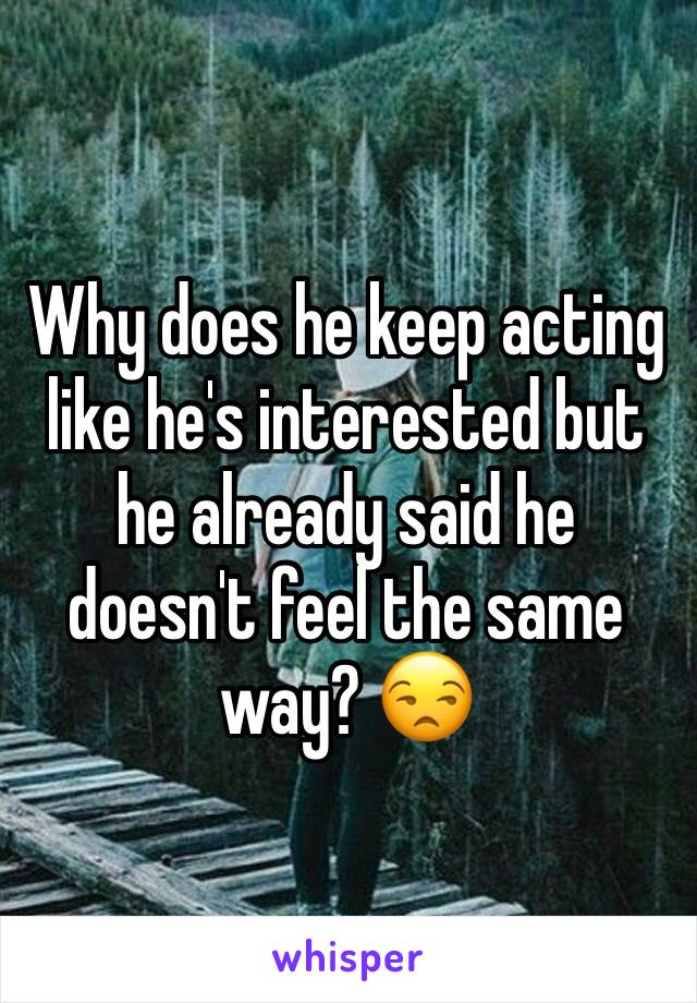 Why does he keep acting like he's interested but he already said he doesn't feel the same way? 😒