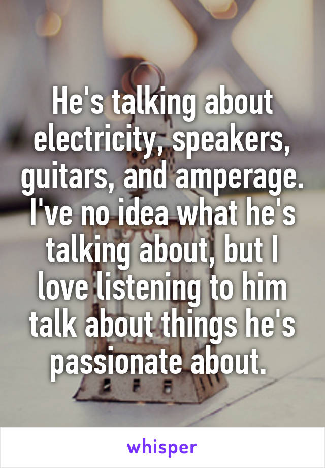 He's talking about electricity, speakers, guitars, and amperage. I've no idea what he's talking about, but I love listening to him talk about things he's passionate about.