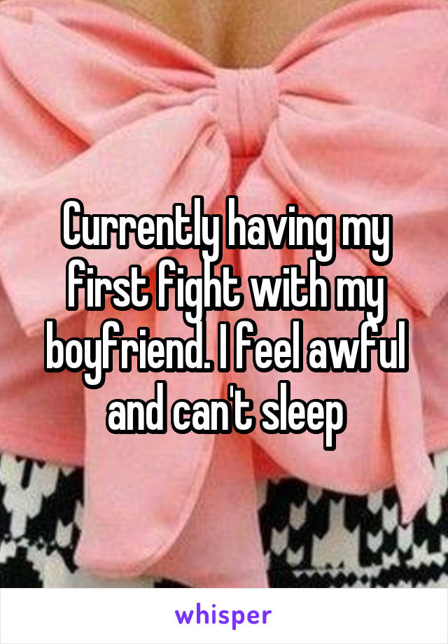 Currently having my first fight with my boyfriend. I feel awful and can't sleep