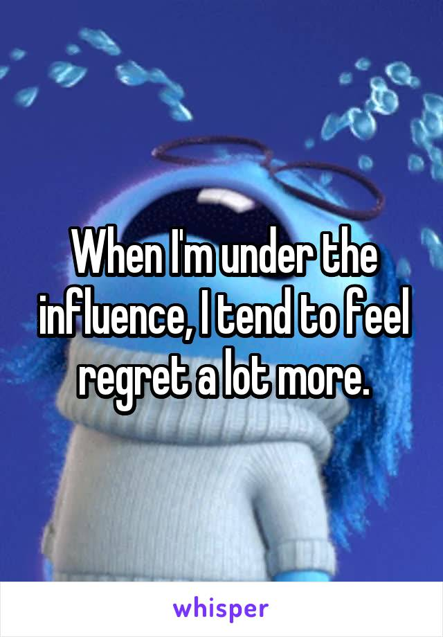 When I'm under the influence, I tend to feel regret a lot more.