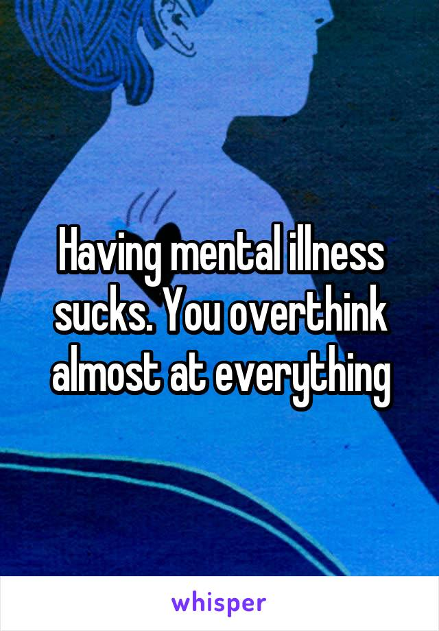 Having mental illness sucks. You overthink almost at everything