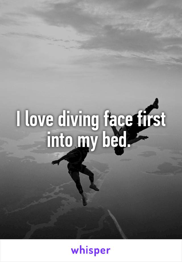 I love diving face first into my bed.