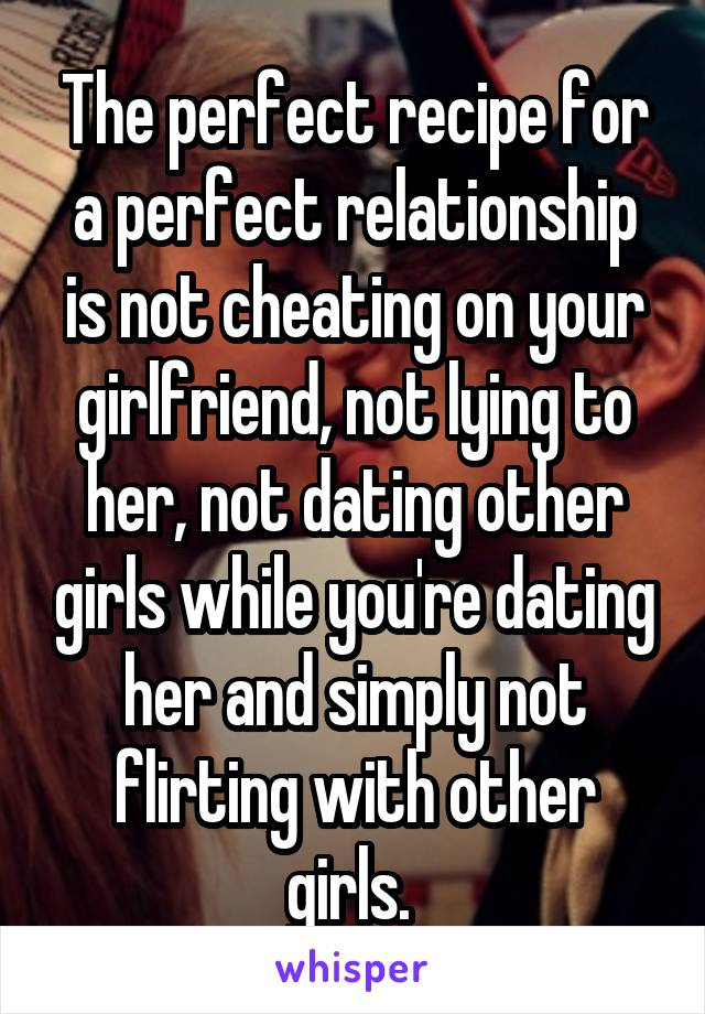 The perfect recipe for a perfect relationship is not cheating on your girlfriend, not lying to her, not dating other girls while you're dating her and simply not flirting with other girls.