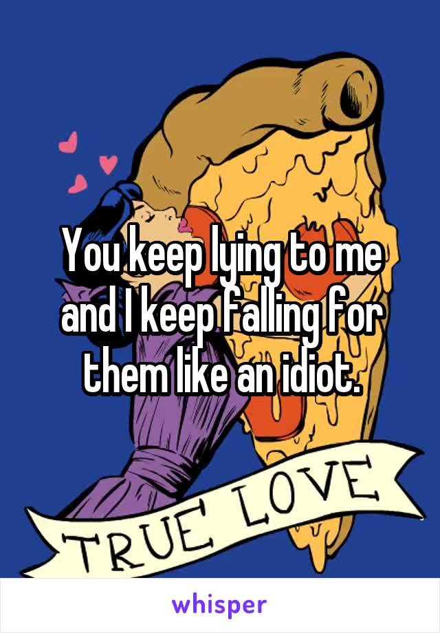 You keep lying to me and I keep falling for them like an idiot.