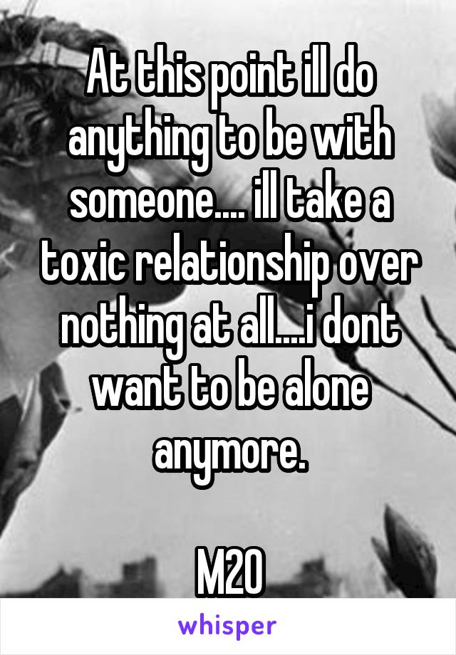 At this point ill do anything to be with someone.... ill take a toxic relationship over nothing at all....i dont want to be alone anymore.  M20