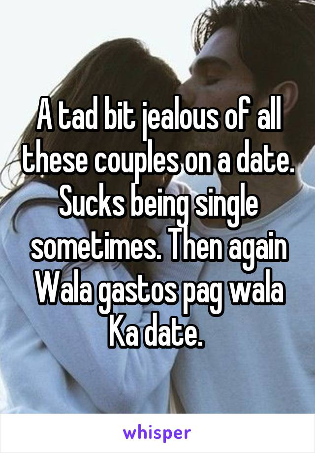 A tad bit jealous of all these couples on a date. Sucks being single sometimes. Then again Wala gastos pag wala Ka date.