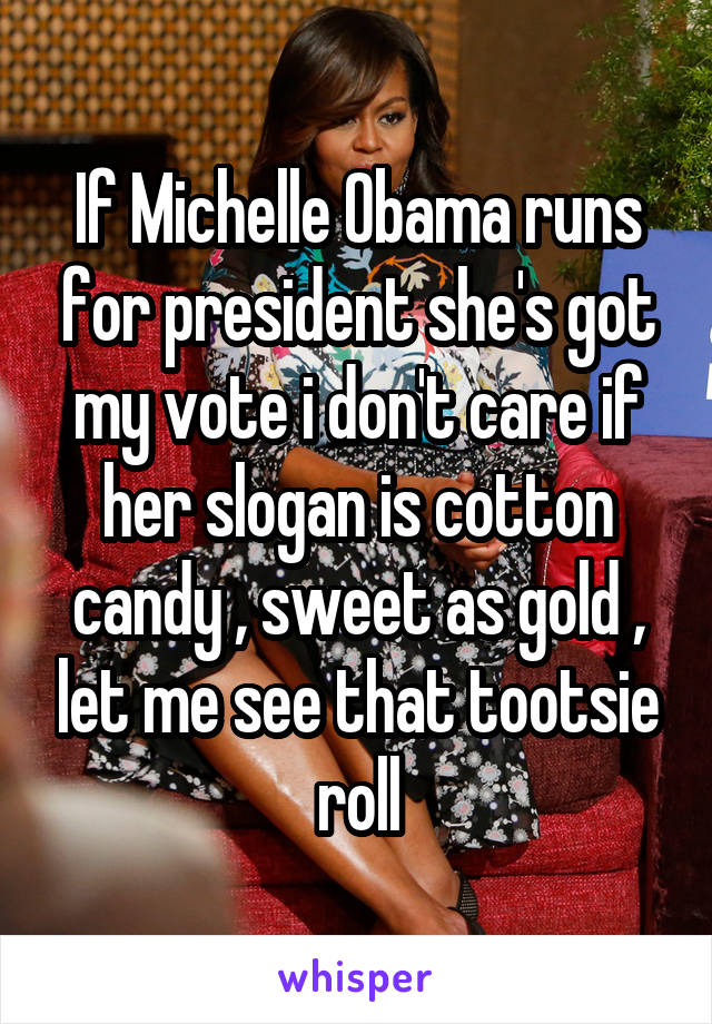 If Michelle Obama runs for president she's got my vote i don't care if her slogan is cotton candy , sweet as gold , let me see that tootsie roll