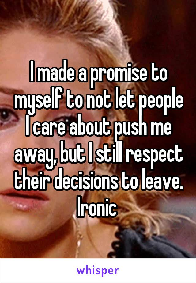 I made a promise to myself to not let people I care about push me away, but I still respect their decisions to leave. Ironic