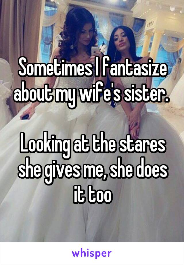 Sometimes I fantasize about my wife's sister.   Looking at the stares she gives me, she does it too