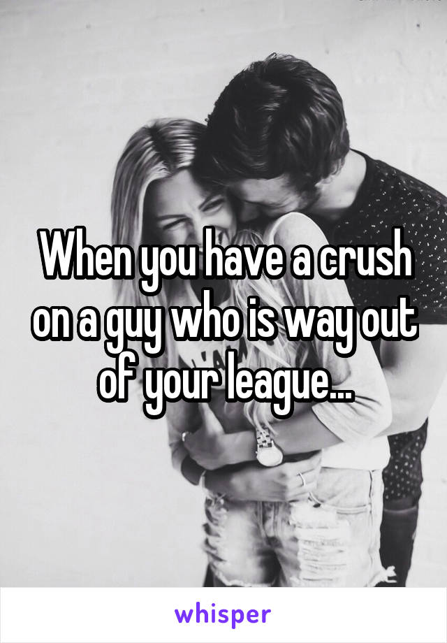 When you have a crush on a guy who is way out of your league...