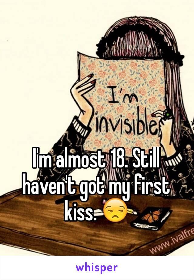 I'm almost 18. Still haven't got my first kiss. 😒