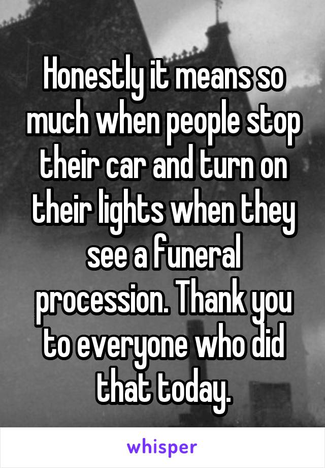 Honestly it means so much when people stop their car and turn on their lights when they see a funeral procession. Thank you to everyone who did that today.