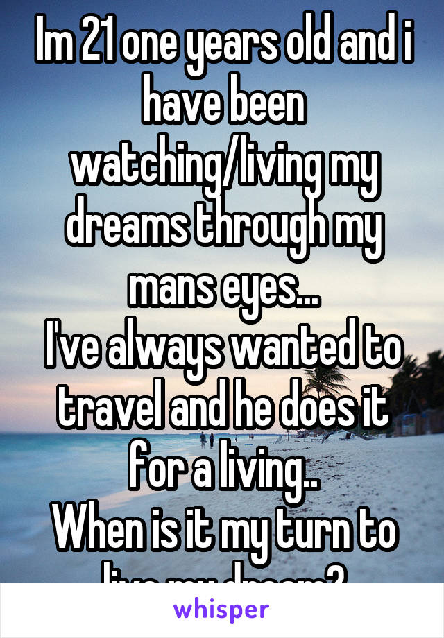 Im 21 one years old and i have been watching/living my dreams through my mans eyes... I've always wanted to travel and he does it for a living.. When is it my turn to live my dream?