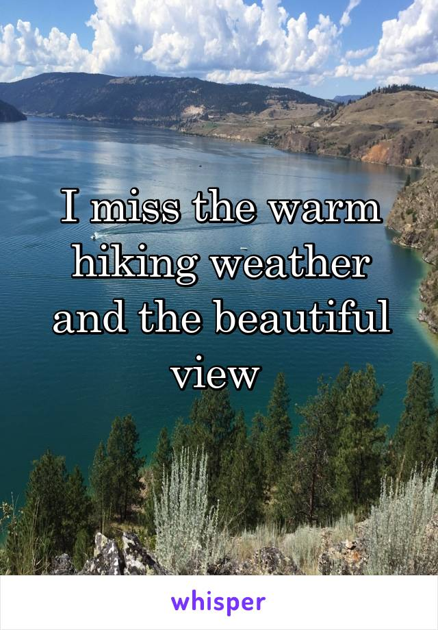 I miss the warm hiking weather and the beautiful view