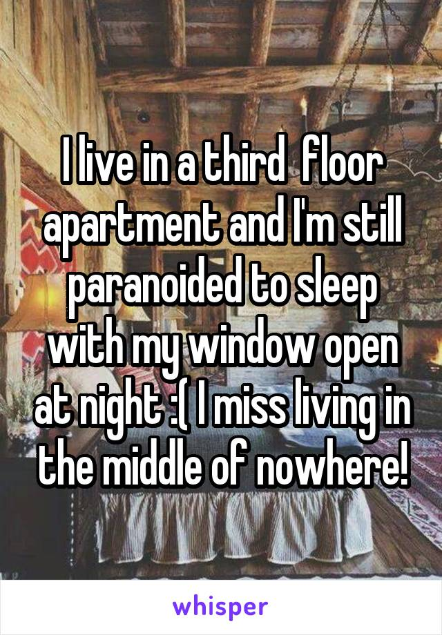 I live in a third  floor apartment and I'm still paranoided to sleep with my window open at night :( I miss living in the middle of nowhere!