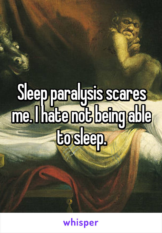 Sleep paralysis scares me. I hate not being able to sleep.
