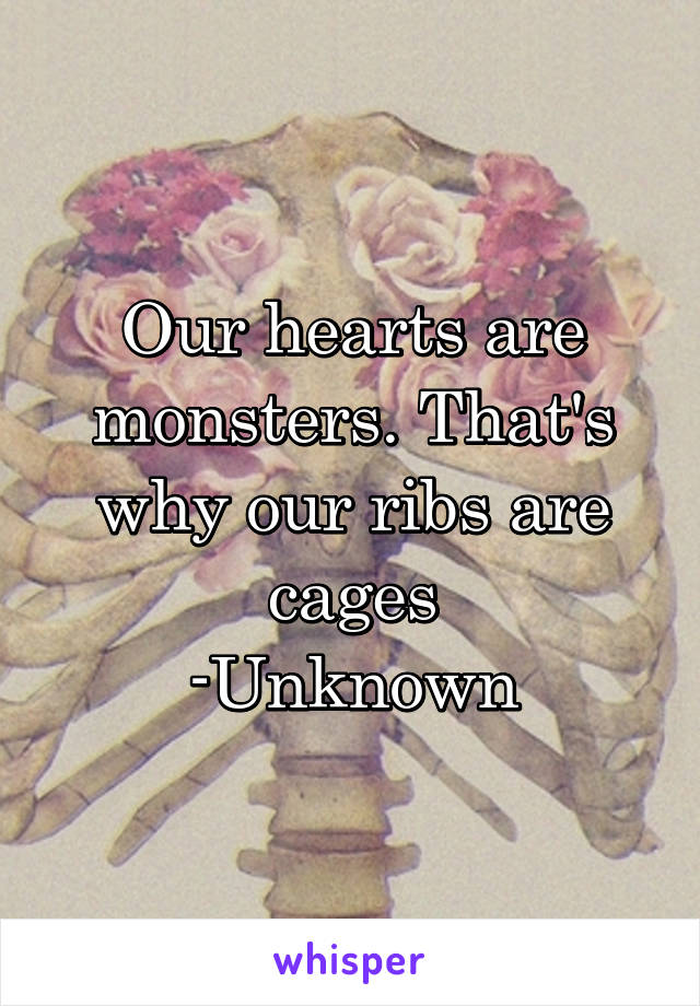 Our hearts are monsters. That's why our ribs are cages -Unknown