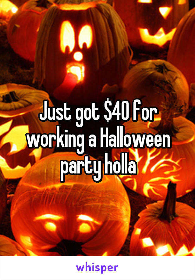 Just got $40 for working a Halloween party holla