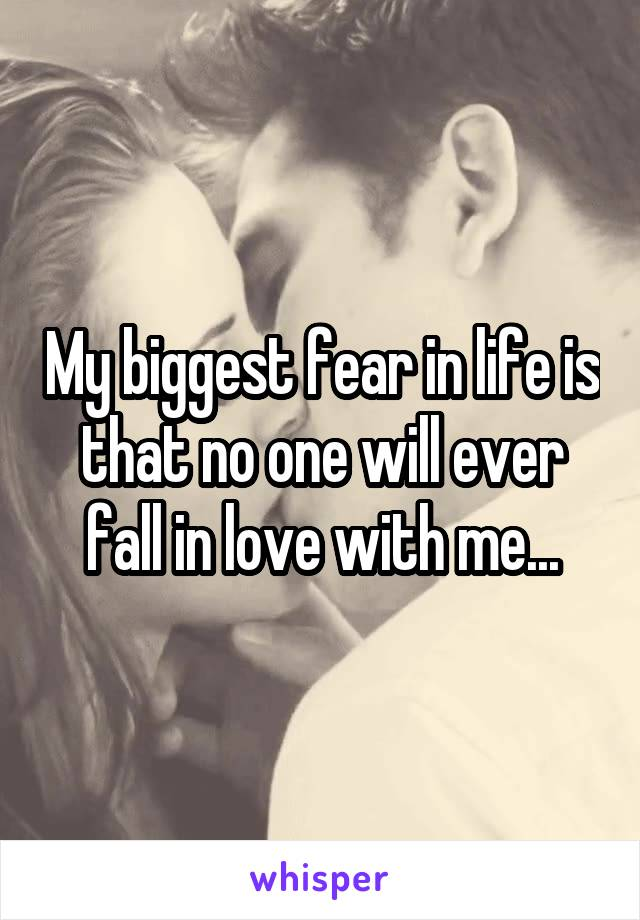 My biggest fear in life is that no one will ever fall in love with me...