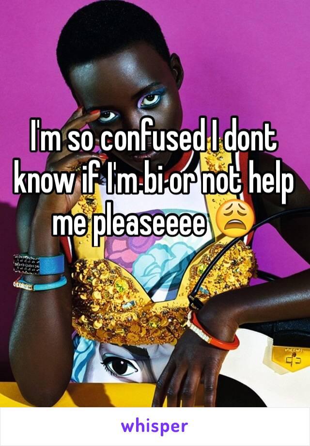 I'm so confused I dont know if I'm bi or not help me pleaseeee 😩