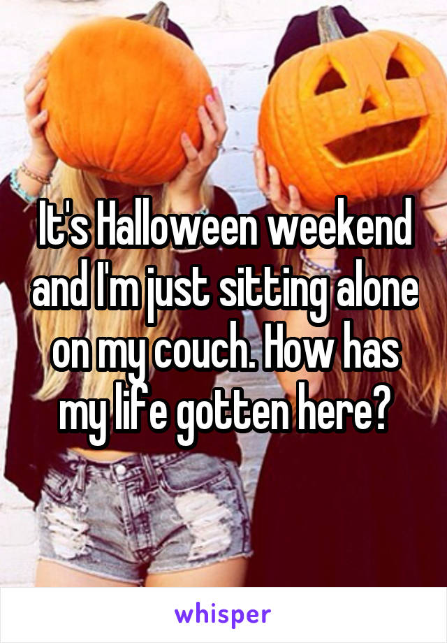 It's Halloween weekend and I'm just sitting alone on my couch. How has my life gotten here?