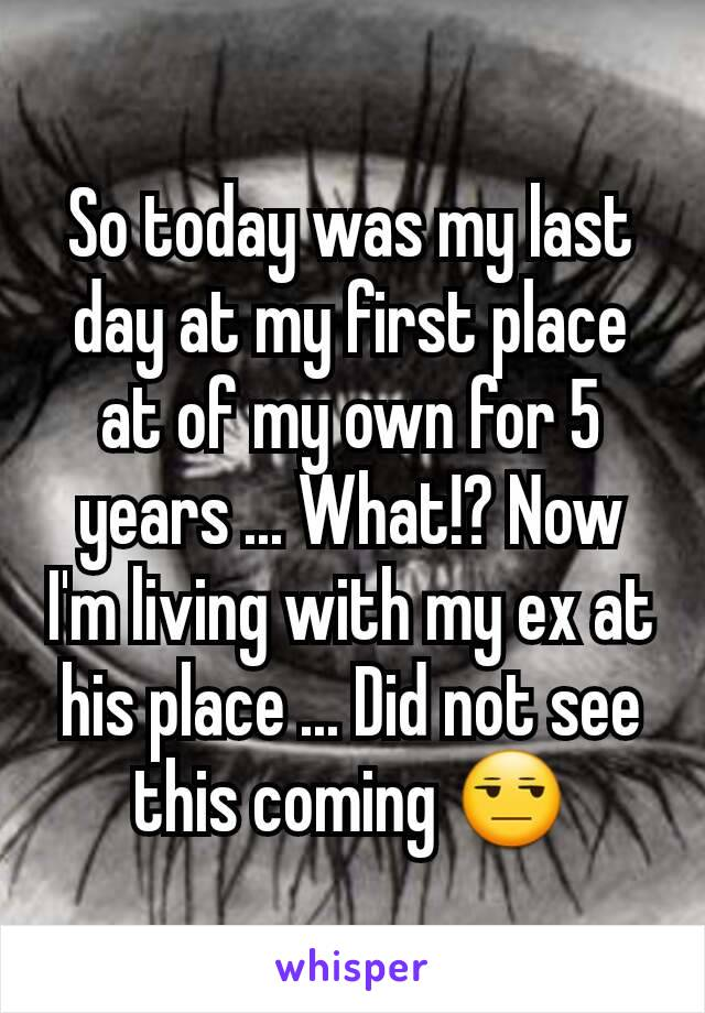 So today was my last day at my first place at of my own for 5 years ... What!? Now I'm living with my ex at his place ... Did not see this coming 😒