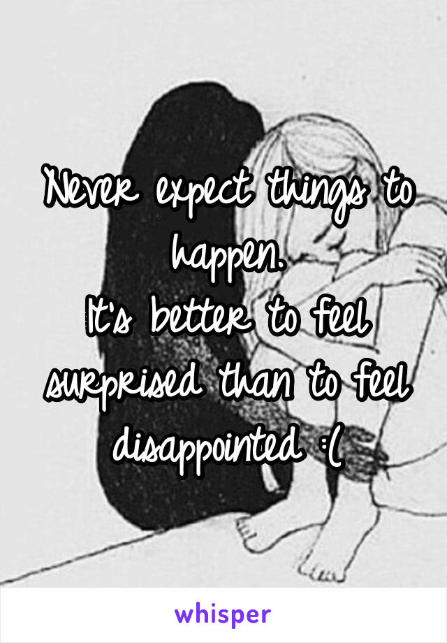 Never expect things to happen. It's better to feel surprised than to feel disappointed :(