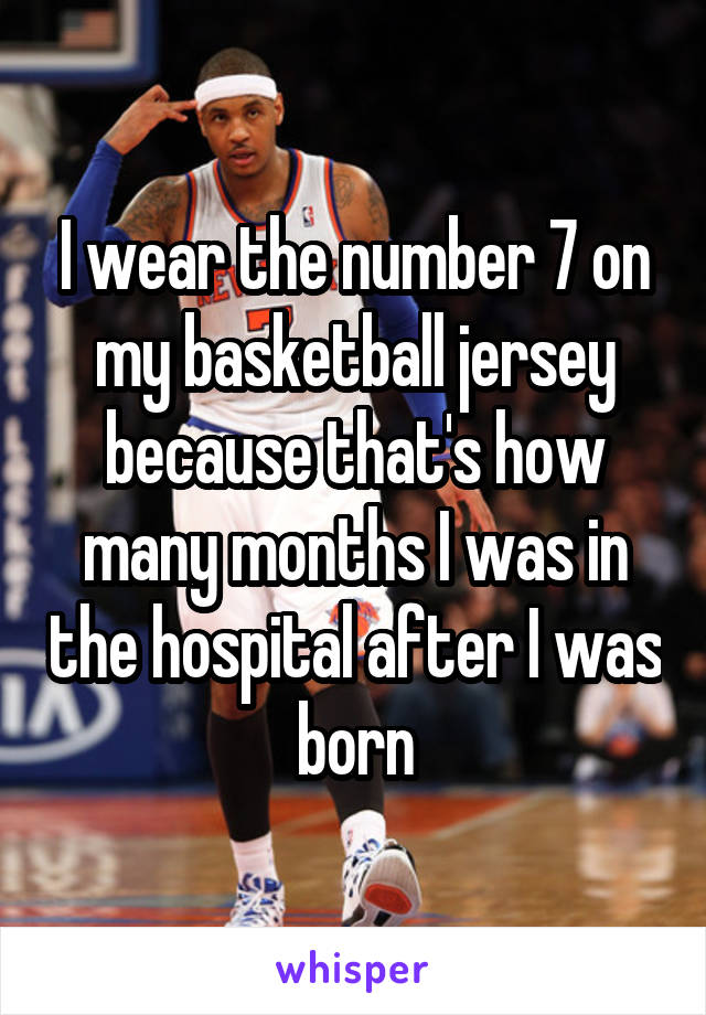 I wear the number 7 on my basketball jersey because that's how many months I was in the hospital after I was born