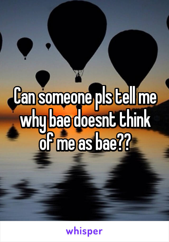 Can someone pls tell me why bae doesnt think of me as bae??