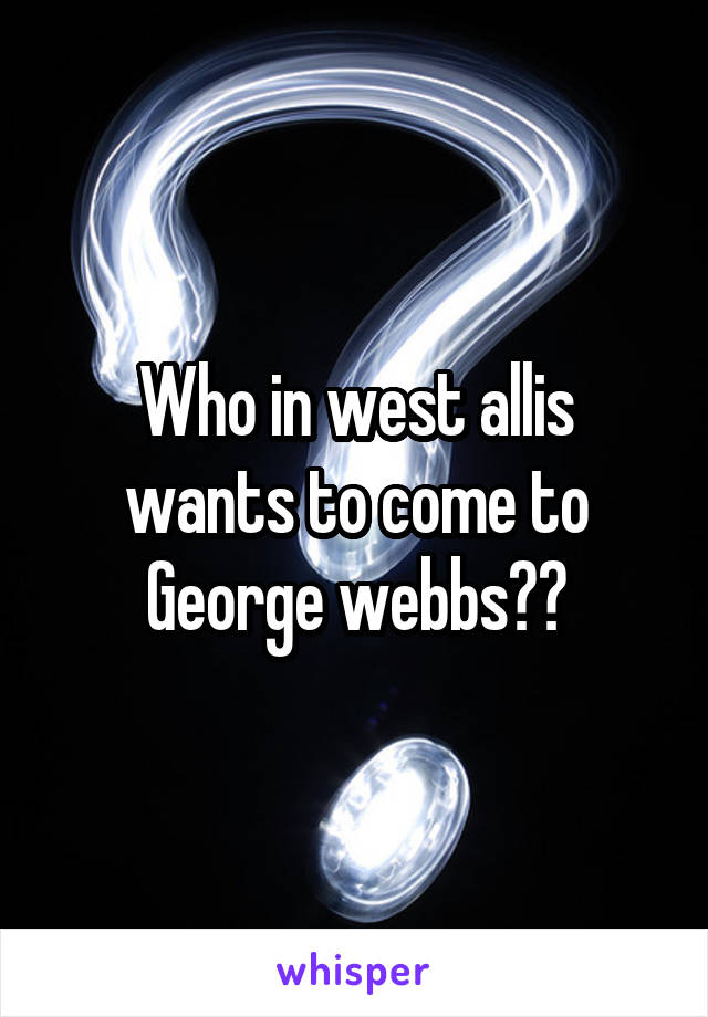 Who in west allis wants to come to George webbs??