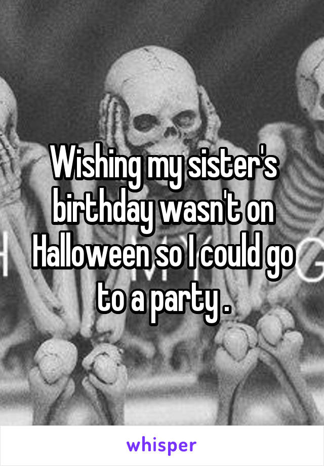 Wishing my sister's birthday wasn't on Halloween so I could go to a party .