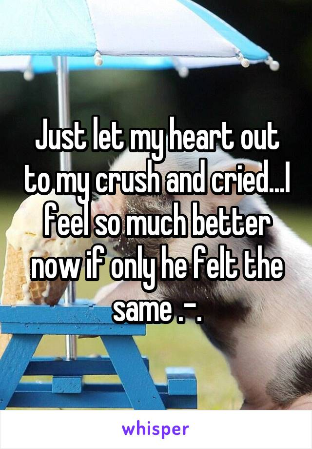 Just let my heart out to my crush and cried...I feel so much better now if only he felt the same .-.