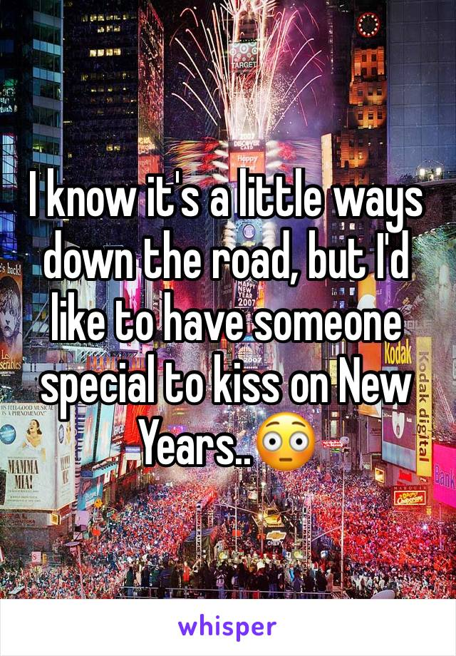 I know it's a little ways down the road, but I'd like to have someone special to kiss on New Years..😳