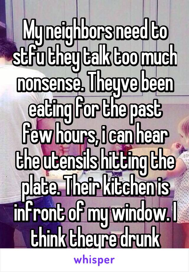 My neighbors need to stfu they talk too much nonsense. Theyve been eating for the past few hours, i can hear the utensils hitting the plate. Their kitchen is infront of my window. I think theyre drunk