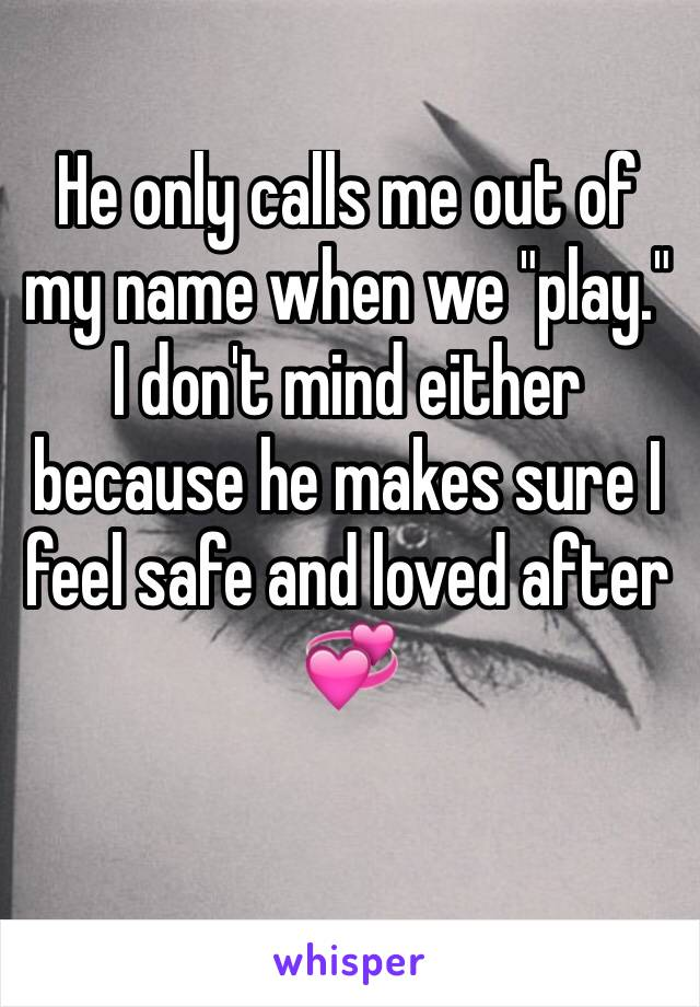 "He only calls me out of my name when we ""play."" I don't mind either because he makes sure I feel safe and loved after 💞"