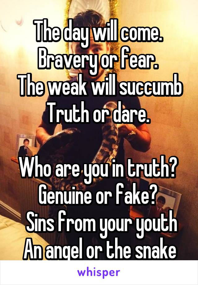 The day will come.  Bravery or fear.  The weak will succumb Truth or dare.   Who are you in truth?  Genuine or fake?   Sins from your youth An angel or the snake