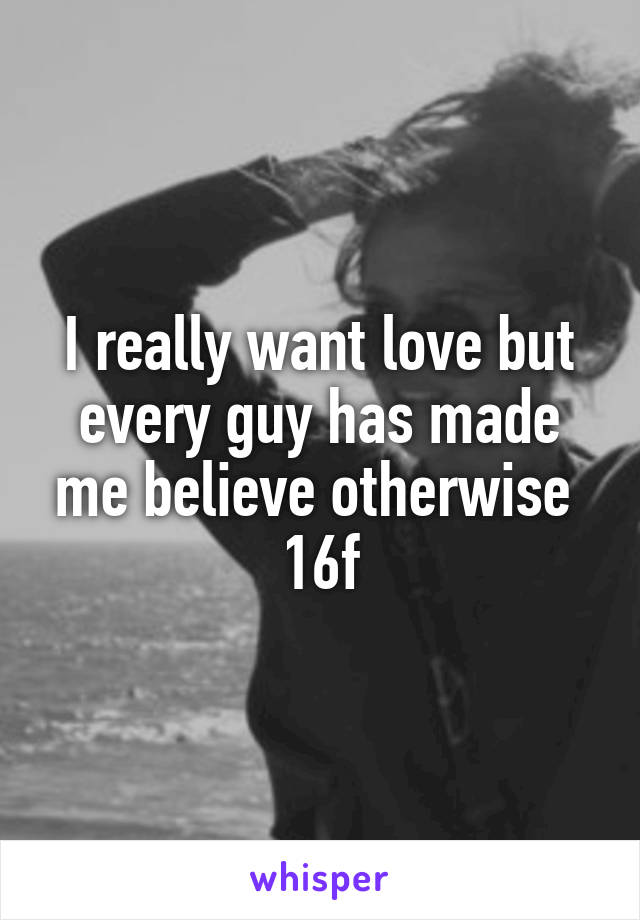 I really want love but every guy has made me believe otherwise  16f