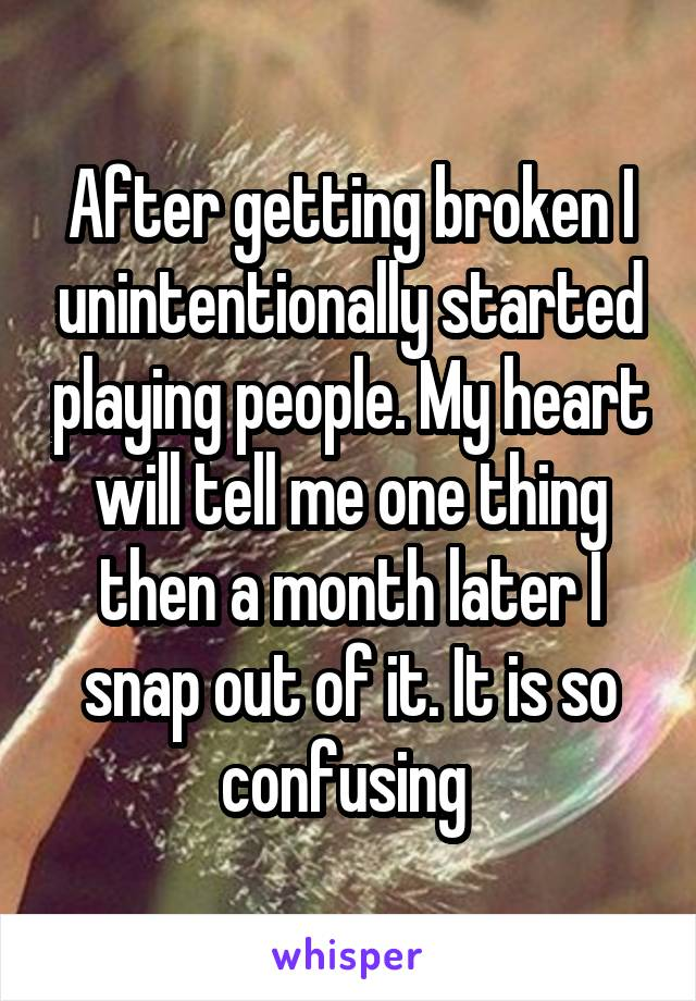 After getting broken I unintentionally started playing people. My heart will tell me one thing then a month later I snap out of it. It is so confusing