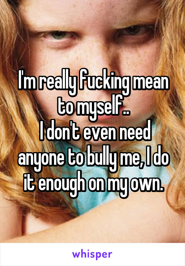 I'm really fucking mean to myself..  I don't even need anyone to bully me, I do it enough on my own.
