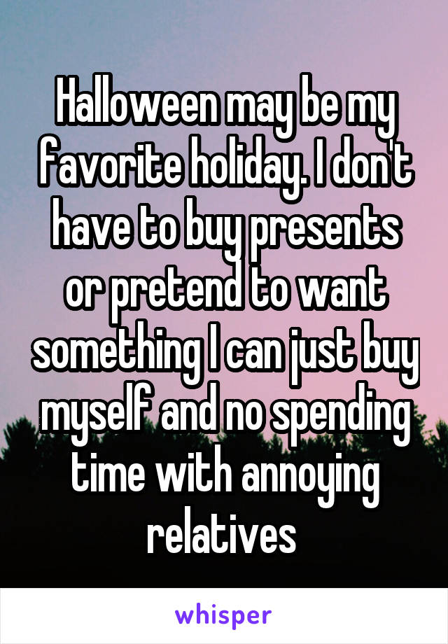Halloween may be my favorite holiday. I don't have to buy presents or pretend to want something I can just buy myself and no spending time with annoying relatives