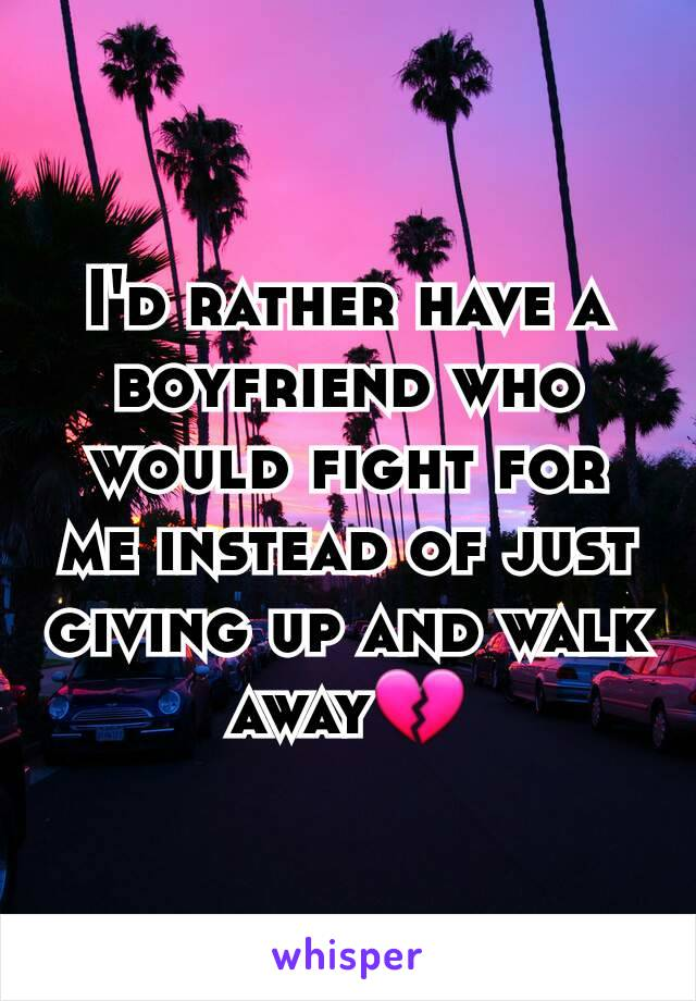 I'd rather have a boyfriend who would fight for me instead of just giving up and walk away💔