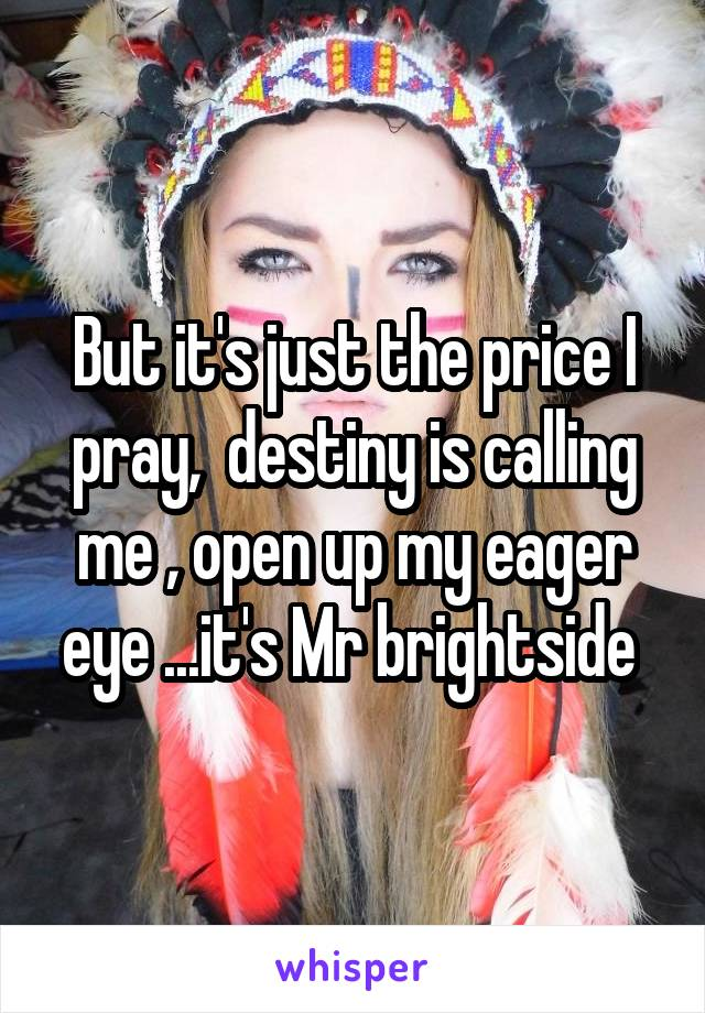 But it's just the price I pray,  destiny is calling me , open up my eager eye ...it's Mr brightside