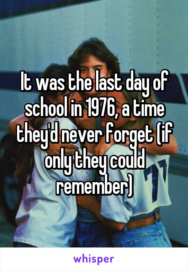 It was the last day of school in 1976, a time they'd never forget (if only they could remember)