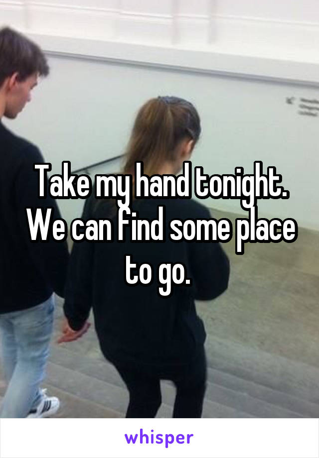 Take my hand tonight. We can find some place to go.